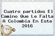 Cuatro <b>partidos</b> El Camino Que Le Falta A <b>Colombia</b> En Este 2016