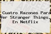 Cuatro Razones Para Ver <b>Stranger Things</b>, En Netflix