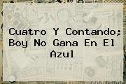 <i>Cuatro Y Contando; Boy No Gana En El Azul</i>
