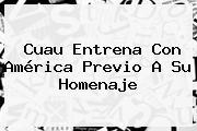 Cuau Entrena Con <b>América</b> Previo A Su Homenaje