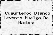 <b>Cuauhtémoc Blanco</b> Levanta Huelga De Hambre