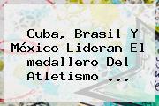 Cuba, Brasil Y México Lideran El <b>medallero</b> Del Atletismo ...