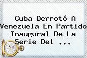 Cuba Derrotó A Venezuela En Partido Inaugural De La <b>Serie Del</b> ...