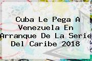 Cuba Le Pega A Venezuela En Arranque De La <b>Serie Del Caribe 2018</b>