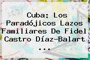 Cuba: Los Paradójicos Lazos Familiares De <b>Fidel Castro</b> Díaz-Balart ...