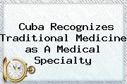 Cuba Recognizes Traditional Medicine <b>as</b> A Medical Specialty