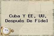 <b>Cuba</b> Y EE. UU. Después De Fidel
