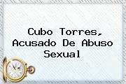 <b>Cubo Torres</b>, Acusado De Abuso Sexual