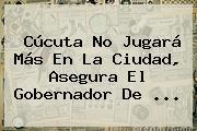 Cúcuta No Jugará Más En La Ciudad, Asegura El Gobernador De ...