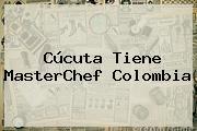 Cúcuta Tiene <b>MasterChef Colombia</b>