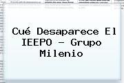 Cué Desaparece El <b>IEEPO</b> - Grupo Milenio