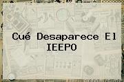 Cué Desaparece El <b>IEEPO</b>