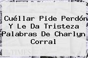 Cuéllar Pide Perdón Y Le Da Tristeza Palabras De <b>Charlyn Corral</b>