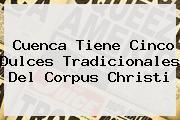 Cuenca Tiene Cinco Dulces Tradicionales Del <b>Corpus Christi</b>