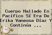 Cuerpo Hallado En Pacífico Sí Era De <b>Erika Vanessa Díaz</b> Y Continúa ...