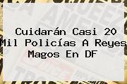 Cuidarán Casi 20 Mil Policías A <b>Reyes Magos</b> En DF