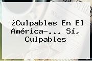 ¿Culpables En El <b>América</b>?... Sí, Culpables