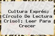 Cultura Exprés; Círculo De Lectura Crisol: <b>Leer Para Crecer</b>