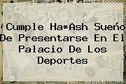 Cumple Ha*Ash Sueño De Presentarse En El Palacio De Los <b>Deportes</b>