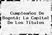 <b>Cumpleaños De Bogotá</b>: La Capital De Los Títulos