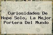 Curiosidades De <b>Hope Solo</b>, La Mejor Portera Del Mundo