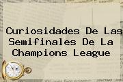 Curiosidades De Las Semifinales De La <b>Champions League</b>