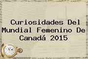 Curiosidades Del <b>Mundial Femenino</b> De Canadá <b>2015</b>