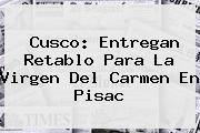 Cusco: Entregan Retablo Para La <b>Virgen Del Carmen</b> En Pisac