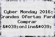 Cyber Monday 2016: Grandes Ofertas Para Comprar 'online'