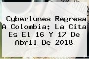 <b>Cyberlunes</b> Regresa A Colombia: La Cita Es El 16 Y 17 De Abril De 2018