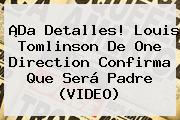 ¡Da Detalles! <b>Louis Tomlinson</b> De One Direction Confirma Que Será Padre (VIDEO)