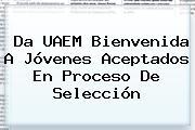 Da <b>UAEM</b> Bienvenida A Jóvenes Aceptados En Proceso De Selección