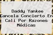 <b>Daddy Yankee</b> Cancela Concierto En Cali Por Razones Médicas