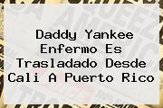 <b>Daddy Yankee</b> Enfermo Es Trasladado Desde Cali A Puerto Rico