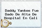 <b>Daddy Yankee</b> Fue Dado De Alta De Hospital En Cali
