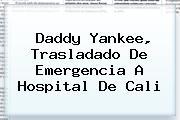<b>Daddy Yankee</b>, Trasladado De Emergencia A Hospital De Cali