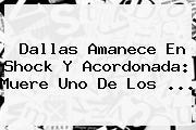 <b>Dallas</b> Amanece En Shock Y Acordonada: Muere Uno De Los ...