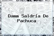 <b>Damm</b> Saldría De Pachuca
