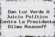Dan Luz Verde A Juicio Político Contra La Presidenta <b>Dilma Rousseff</b>