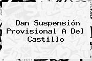 Dan Suspensión Provisional A Del <b>Castillo</b>