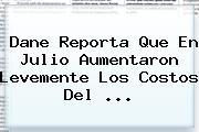 <b>Dane</b> Reporta Que En Julio Aumentaron Levemente Los Costos Del ...
