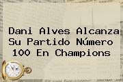 <b>Dani Alves</b> Alcanza Su Partido Número 100 En Champions