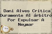 <b>Dani Alves</b> Critica Duramente Al árbitro Por Expulsar A Neymar