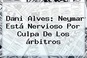 <b>Dani Alves</b>: Neymar Está Nervioso Por Culpa De Los árbitros