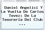 Daniel Angelici Y La Vuelta De <b>Carlos Tevez</b>: De La Tesorería Del Club <b>...</b>