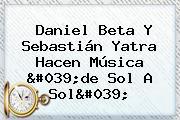 Daniel Beta Y <b>Sebastián Yatra</b> Hacen Música &#039;de Sol A Sol&#039;