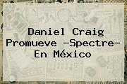 Daniel Craig Promueve ?<b>Spectre</b>? En México