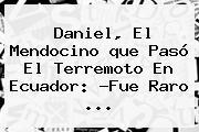 Daniel, El Mendocino <b>que Pasó</b> El Terremoto En <b>Ecuador</b>: ?Fue Raro <b>...</b>