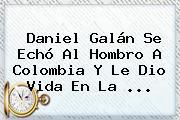 Daniel Galán Se Echó Al Hombro A Colombia Y Le Dio Vida En La ...