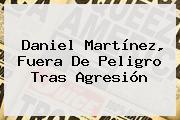 Daniel Martínez, Fuera De Peligro Tras Agresión